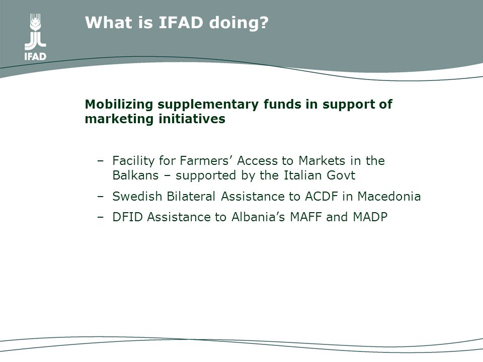 Mobilizing supplementary funds in support of marketing initiatives –Facility for Farmers' Access to Markets in the Balkans – supported by the Italian Govt –Swedish Bilateral Assistance to ACDF in Macedonia –DFID Assistance to Albania's MAFF and MADP What is IFAD doing