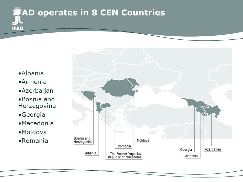 IFAD operates in 8 CEN Countries Albania Armenia Azerbaijan Bosnia and Herzegovina Georgia Macedonia Moldova Romania