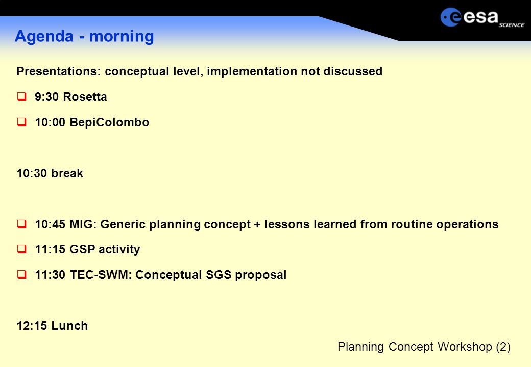 Planning Concept Workshop (2) Agenda - morning Presentations: conceptual level, implementation not discussed  9:30 Rosetta  10:00 BepiColombo 10:30 break  10:45 MIG: Generic planning concept + lessons learned from routine operations  11:15 GSP activity  11:30 TEC-SWM: Conceptual SGS proposal 12:15 Lunch