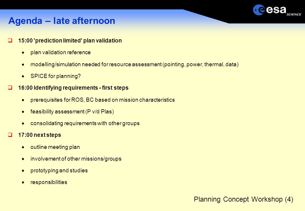 Planning Concept Workshop (4) Agenda – late afternoon  15:00 prediction limited plan validation  plan validation reference  modelling/simulation needed for resource assessment (pointing, power, thermal, data)  SPICE for planning.