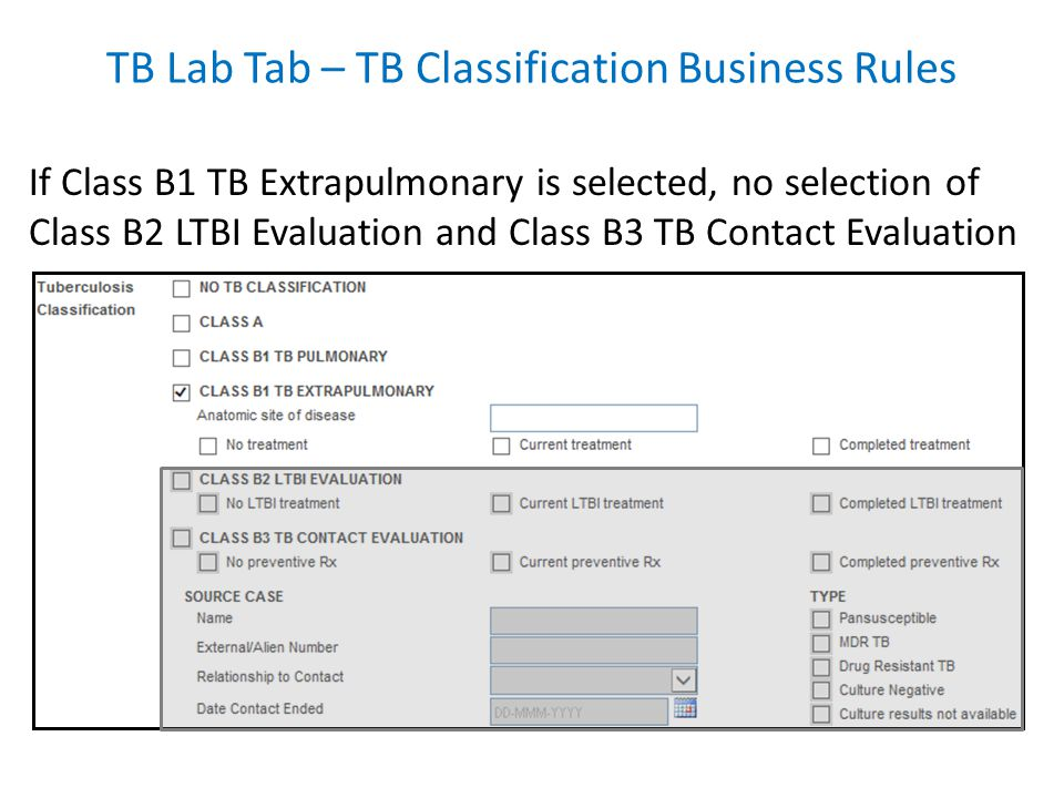 If Class B1 TB Extrapulmonary is selected, no selection of Class B2 LTBI Evaluation and Class B3 TB Contact Evaluation TB Lab Tab – TB Classification