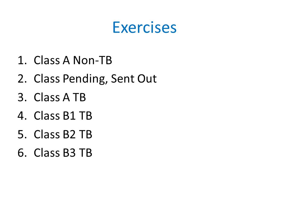 Exercises 1.Class A Non-TB 2.Class Pending, Sent Out 3.Class A TB 4.Class B1 TB 5.Class B2 TB 6.Class B3 TB