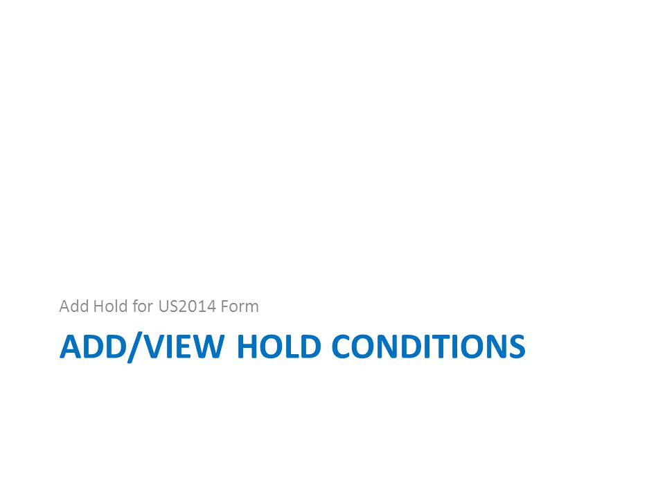 ADD/VIEW HOLD CONDITIONS Add Hold for US2014 Form