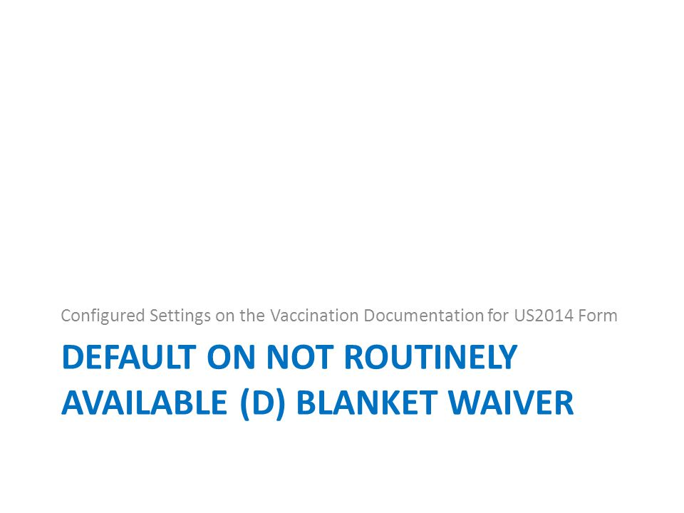 DEFAULT ON NOT ROUTINELY AVAILABLE (D) BLANKET WAIVER Configured Settings on the Vaccination Documentation for US2014 Form
