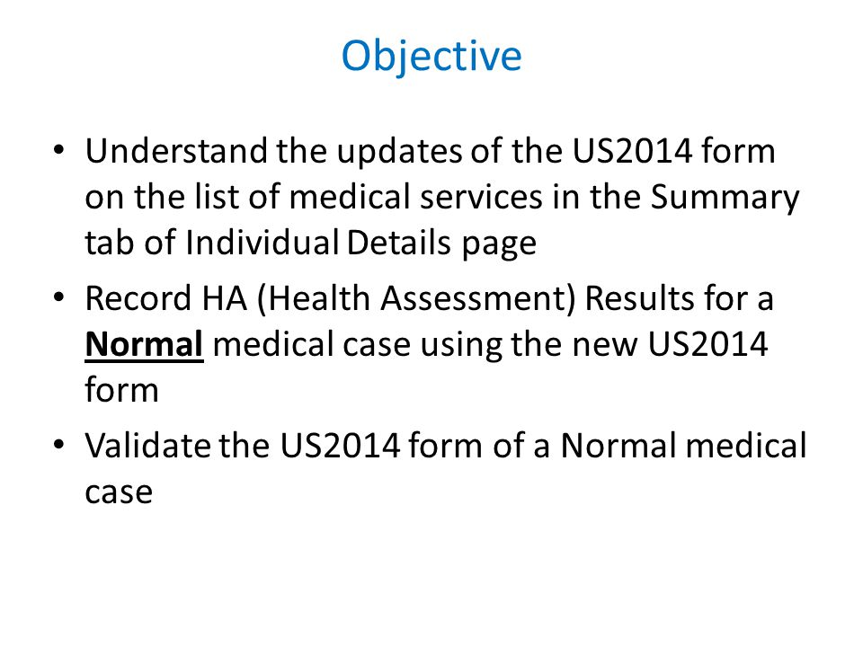 Objective Understand the updates of the US2014 form on the list of medical services in the Summary tab of Individual Details page Record HA (Health Assessment) Results for a Normal medical case using the new US2014 form Validate the US2014 form of a Normal medical case
