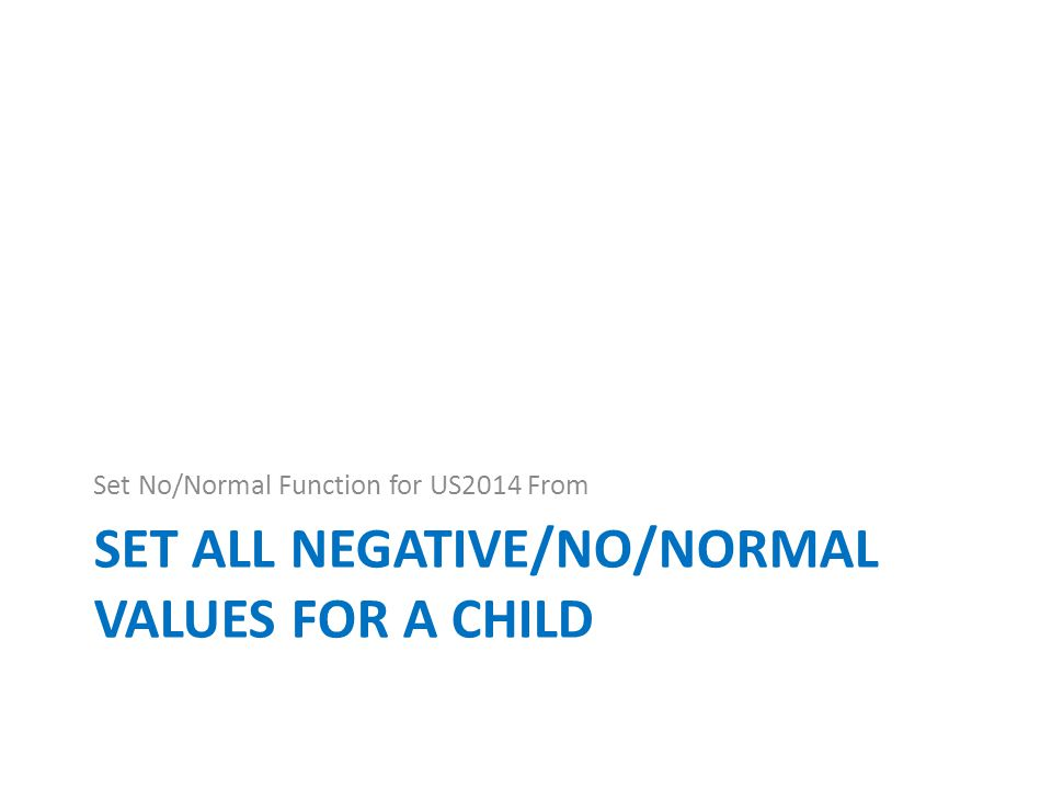SET ALL NEGATIVE/NO/NORMAL VALUES FOR A CHILD Set No/Normal Function for US2014 From