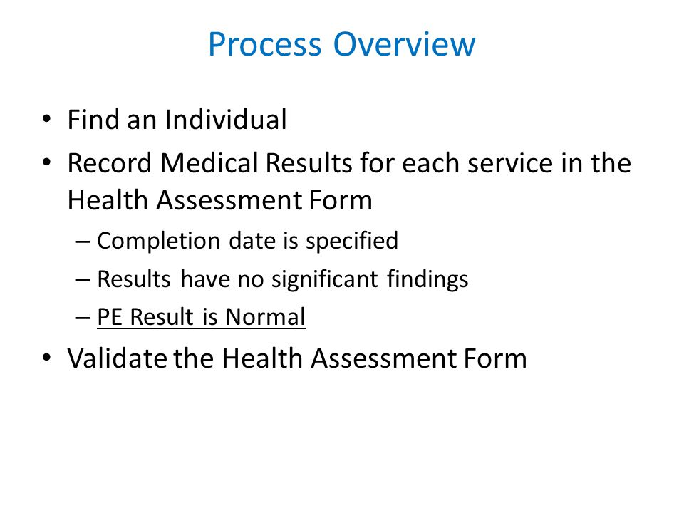 Process Overview Find an Individual Record Medical Results for each service in the Health Assessment Form – Completion date is specified – Results have no significant findings – PE Result is Normal Validate the Health Assessment Form