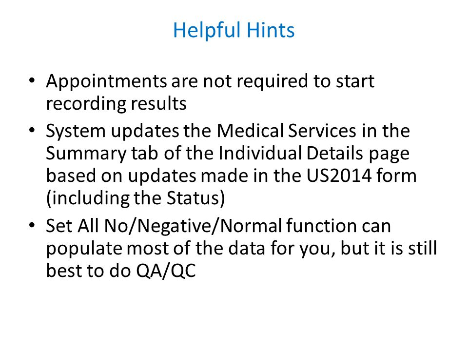 Helpful Hints Appointments are not required to start recording results System updates the Medical Services in the Summary tab of the Individual Details page based on updates made in the US2014 form (including the Status) Set All No/Negative/Normal function can populate most of the data for you, but it is still best to do QA/QC
