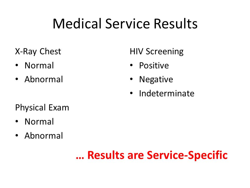 Medical Service Results X-Ray Chest Normal Abnormal Physical Exam Normal Abnormal HIV Screening Positive Negative Indeterminate … Results are Service-Specific