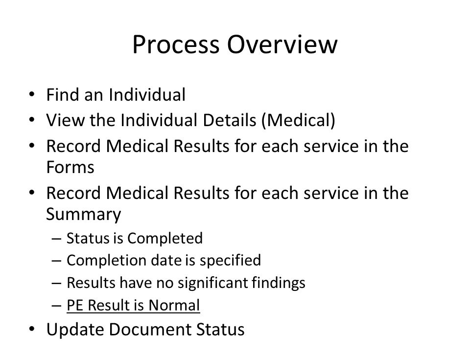 Process Overview Find an Individual View the Individual Details (Medical) Record Medical Results for each service in the Forms Record Medical Results for each service in the Summary – Status is Completed – Completion date is specified – Results have no significant findings – PE Result is Normal Update Document Status