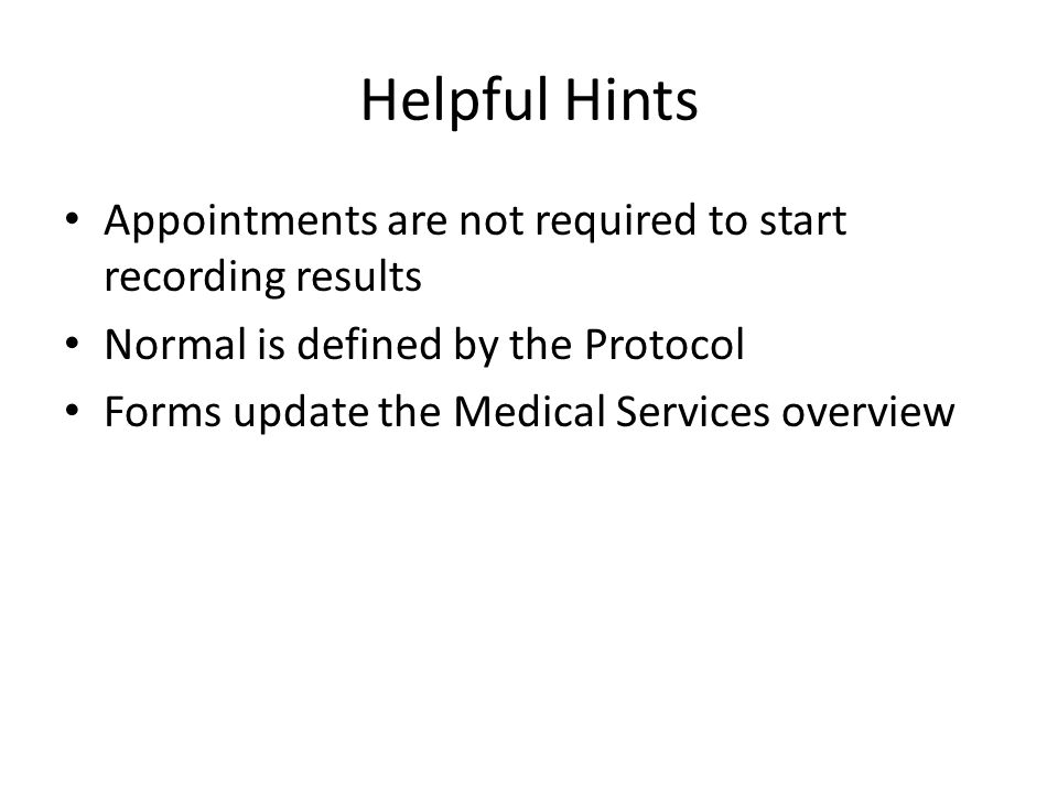 Helpful Hints Appointments are not required to start recording results Normal is defined by the Protocol Forms update the Medical Services overview