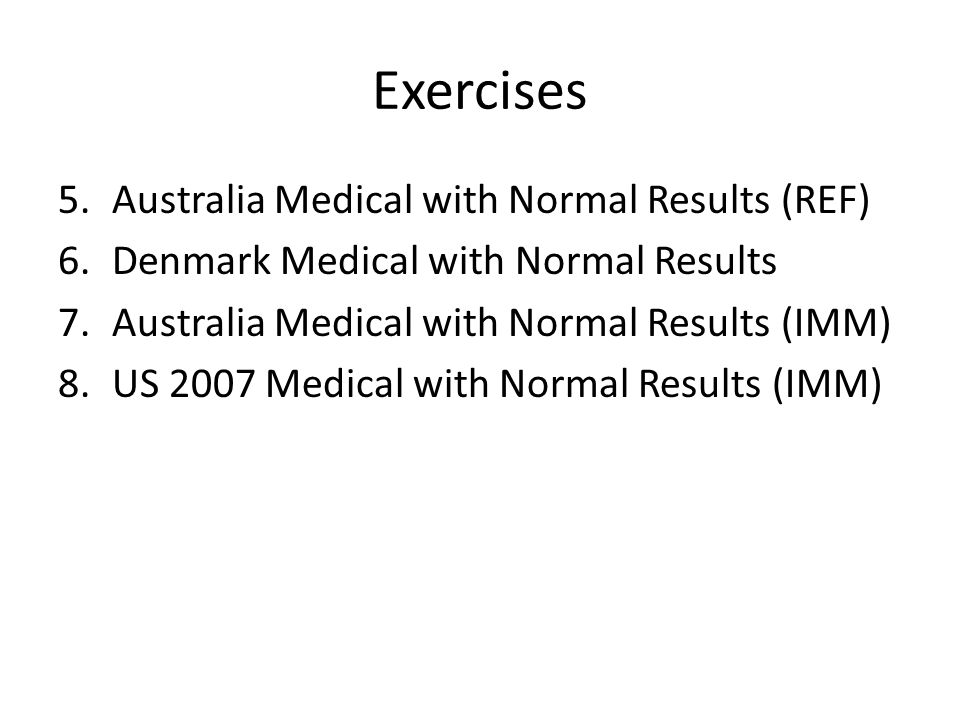 Exercises 5.Australia Medical with Normal Results (REF) 6.Denmark Medical with Normal Results 7.Australia Medical with Normal Results (IMM) 8.US 2007 Medical with Normal Results (IMM)