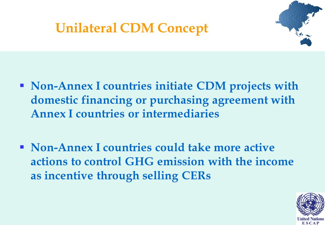 Unilateral CDM Concept  Non-Annex I countries initiate CDM projects with domestic financing or purchasing agreement with Annex I countries or intermediaries  Non-Annex I countries could take more active actions to control GHG emission with the income as incentive through selling CERs