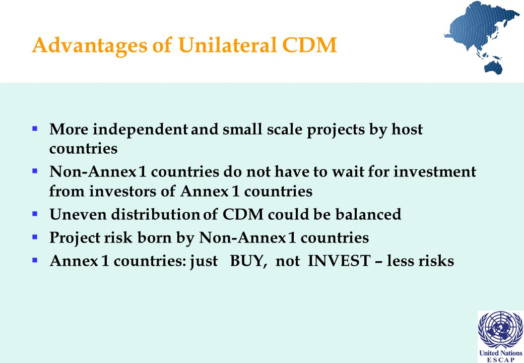 Advantages of Unilateral CDM  More independent and small scale projects by host countries  Non-Annex 1 countries do not have to wait for investment from investors of Annex 1 countries  Uneven distribution of CDM could be balanced  Project risk born by Non-Annex 1 countries  Annex 1 countries: just BUY, not INVEST – less risks
