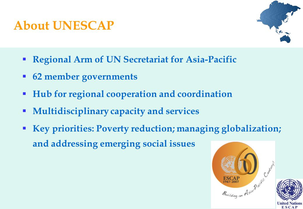 About UNESCAP  Regional Arm of UN Secretariat for Asia-Pacific  62 member governments  Hub for regional cooperation and coordination  Multidisciplinary capacity and services  Key priorities: Poverty reduction; managing globalization; and addressing emerging social issues