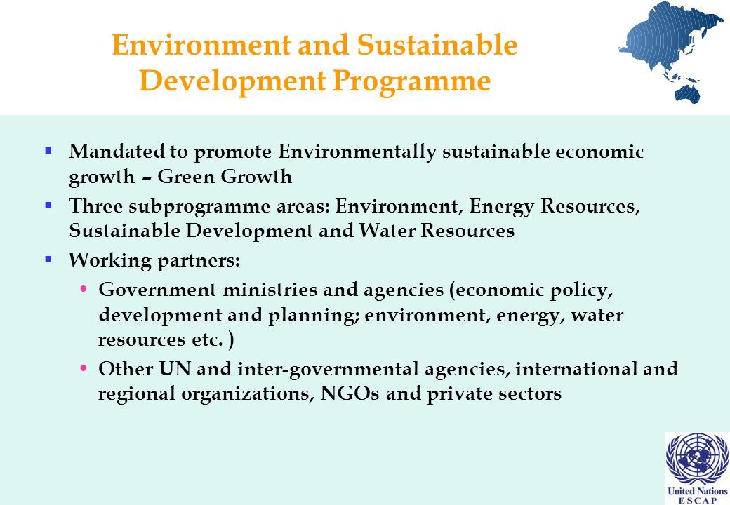 Environment and Sustainable Development Programme  Mandated to promote Environmentally sustainable economic growth – Green Growth  Three subprogramme areas: Environment, Energy Resources, Sustainable Development and Water Resources  Working partners: Government ministries and agencies (economic policy, development and planning; environment, energy, water resources etc.