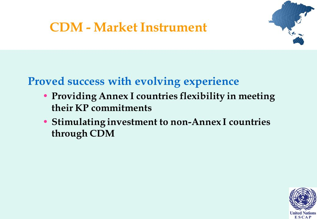 CDM - Market Instrument Proved success with evolving experience Providing Annex I countries flexibility in meeting their KP commitments Stimulating investment to non-Annex I countries through CDM