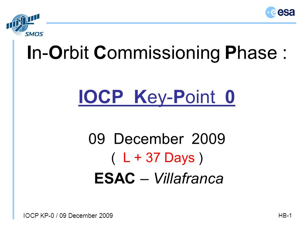 IOCP KP-0 / 09 December 2009 HB-1 In-Orbit Commissioning Phase : IOCP Key-Point 0 09 December 2009 ( L + 37 Days ) ESAC – Villafranca