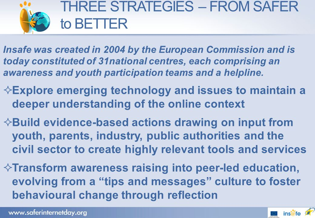 THREE STRATEGIES – FROM SAFER to BETTER Insafe was created in 2004 by the European Commission and is today constituted of 31national centres, each comprising an awareness and youth participation teams and a helpline.