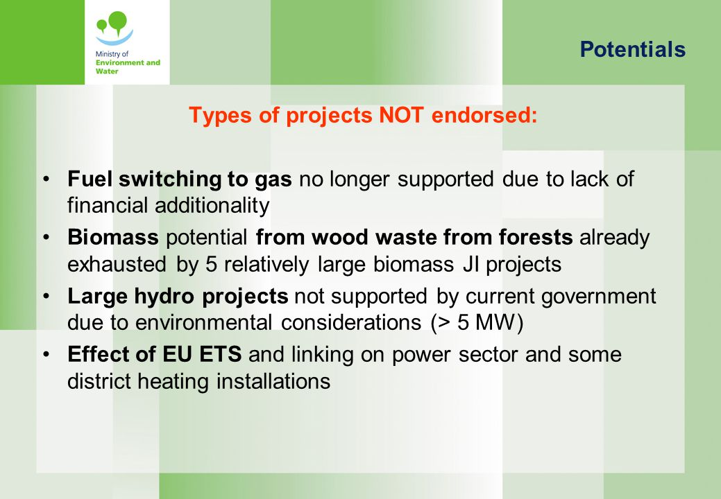 Types of projects NOT endorsed: Fuel switching to gas no longer supported due to lack of financial additionality Biomass potential from wood waste from forests already exhausted by 5 relatively large biomass JI projects Large hydro projects not supported by current government due to environmental considerations (> 5 MW) Effect of EU ETS and linking on power sector and some district heating installations Potentials