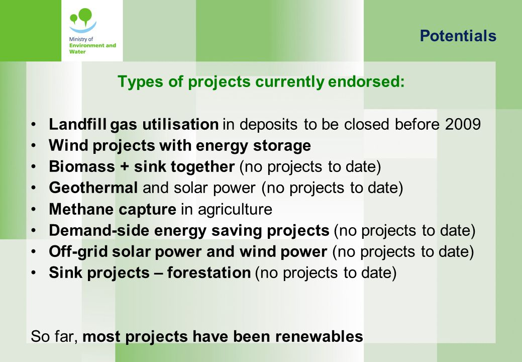 Types of projects currently endorsed: Landfill gas utilisation in deposits to be closed before 2009 Wind projects with energy storage Biomass + sink together (no projects to date) Geothermal and solar power (no projects to date) Methane capture in agriculture Demand-side energy saving projects (no projects to date) Off-grid solar power and wind power (no projects to date) Sink projects – forestation (no projects to date) So far, most projects have been renewables Potentials