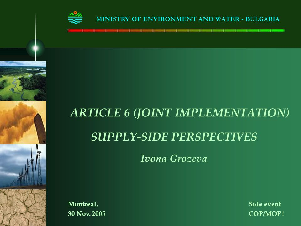 ARTICLE 6 (JOINT IMPLEMENTATION) SUPPLY-SIDE PERSPECTIVES Ivona Grozeva MINISTRY OF ENVIRONMENT AND WATER - BULGARIA Montreal, Side event 30 Nov.