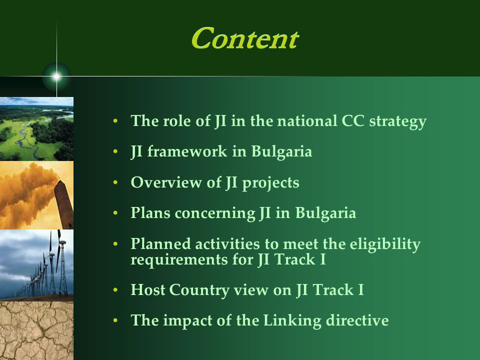 The role of JI in the national CC strategy JI framework in Bulgaria Overview of JI projects Plans concerning JI in Bulgaria Planned activities to meet the eligibility requirements for JI Track I Host Country view on JI Track I The impact of the Linking directive Content