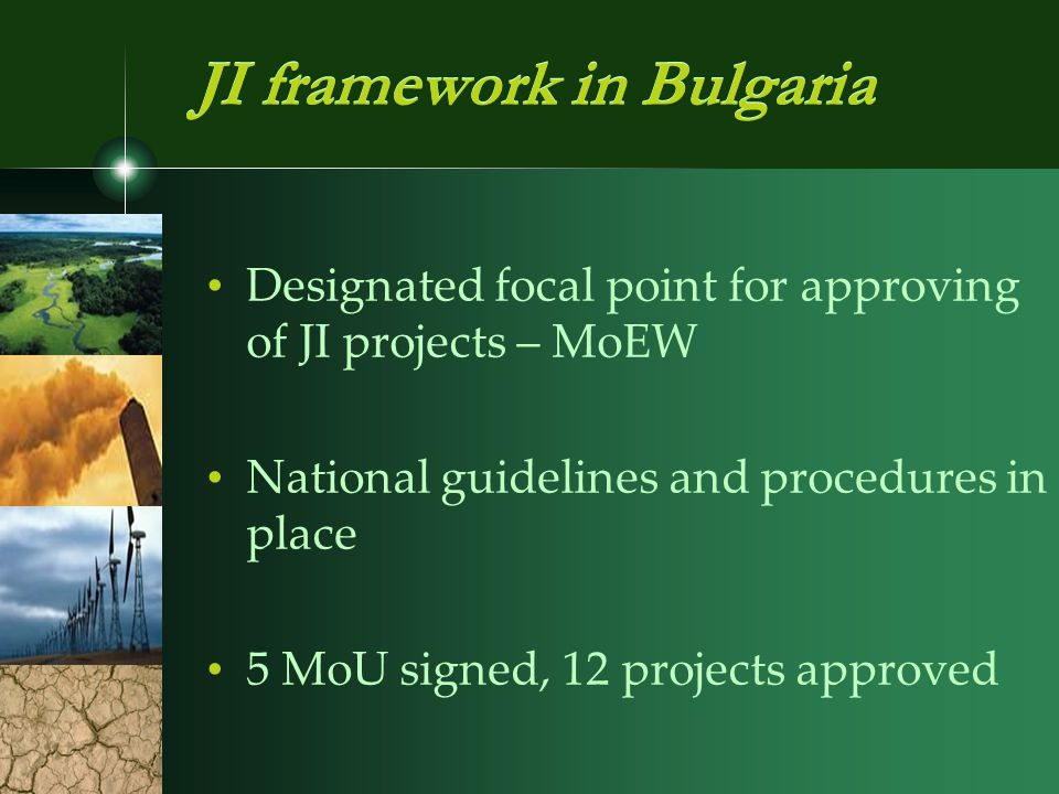 Designated focal point for approving of JI projects – MoEW National guidelines and procedures in place 5 MoU signed, 12 projects approved JI framework in Bulgaria