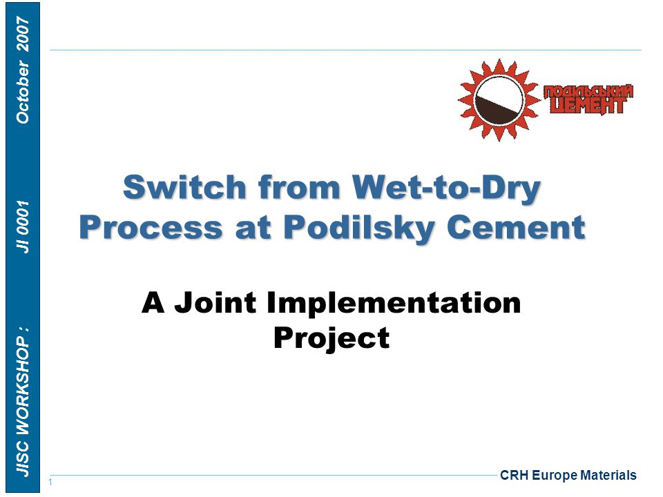 1 JISC WORKSHOP : JI 0001 October 2007 CRH Europe Materials Switch from Wet-to-Dry Process at Podilsky Cement A Joint Implementation Project