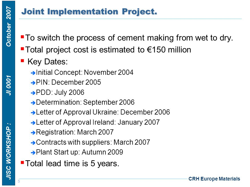6 JISC WORKSHOP : JI 0001 October 2007 CRH Europe MaterialsConcept  CRH prepared a CO 2 strategy which has led to our target of a 15% reduction in specific emissions on 1990 levels by 2015.