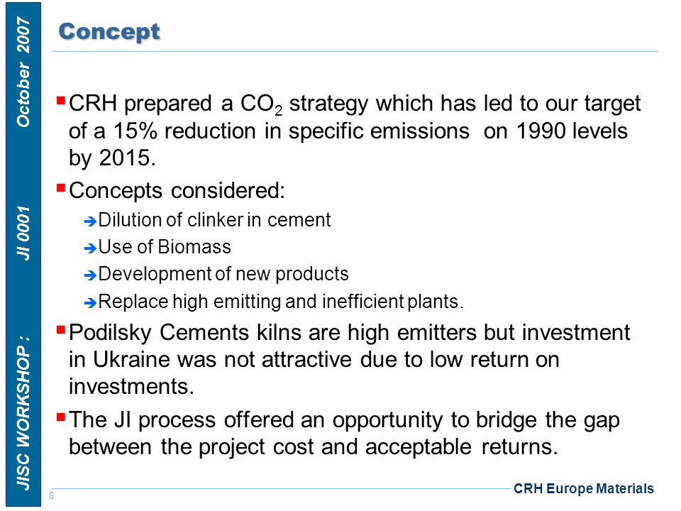 7 JISC WORKSHOP : JI 0001 October 2007 CRH Europe MaterialsBenefits The key benefits from the project will be:  Estimation of CO 2 emission reductions: 3.03 million tonnes  Reduction in dust emissions from 150 to 10 g/sec.
