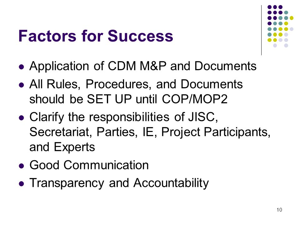 10 Factors for Success Application of CDM M&P and Documents All Rules, Procedures, and Documents should be SET UP until COP/MOP2 Clarify the responsibilities of JISC, Secretariat, Parties, IE, Project Participants, and Experts Good Communication Transparency and Accountability