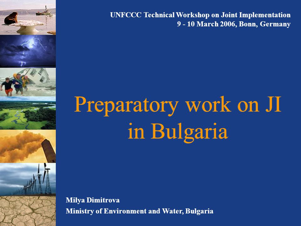 Preparatory work on JI in Bulgaria Milya Dimitrova Ministry of Environment and Water, Bulgaria UNFCCC Technical Workshop on Joint Implementation March 2006, Bonn, Germany