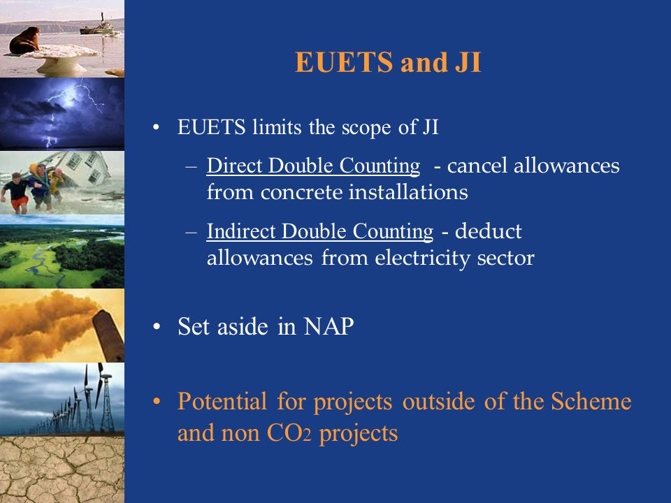 EUETS and JI EUETS limits the scope of JI –Direct Double Counting - cancel allowances from concrete installations –Indirect Double Counting - deduct allowances from electricity sector Set aside in NAP Potential for projects outside of the Scheme and non CO 2 projects