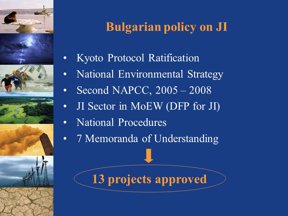 Bulgarian policy on JI Kyoto Protocol Ratification National Environmental Strategy Second NAPCC, 2005 – 2008 JI Sector in MoEW (DFP for JI) National Procedures 7 Memoranda of Understanding 13 projects approved