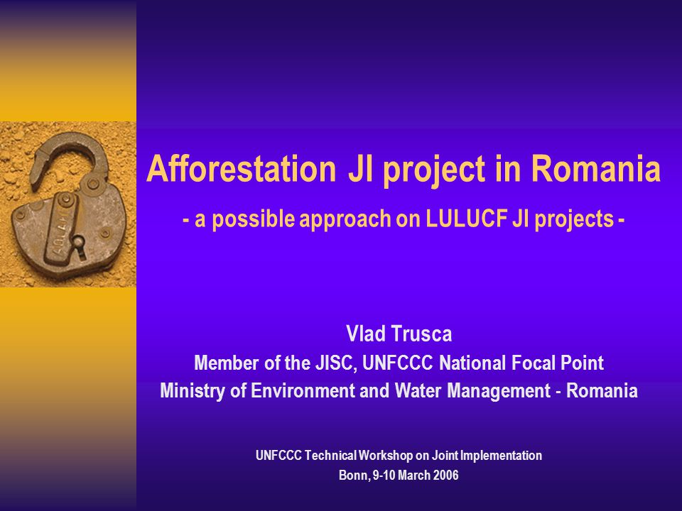 Afforestation JI project in Romania - a possible approach on LULUCF JI projects - Vlad Trusca Member of the JISC, UNFCCC National Focal Point Ministry of Environment and Water Management - Romania UNFCCC Technical Workshop on Joint Implementation Bonn, 9-10 March 2006