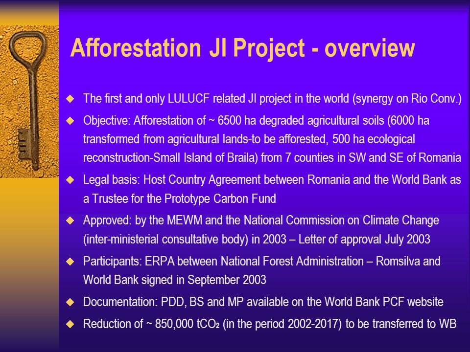 Afforestation JI Project - overview  The first and only LULUCF related JI project in the world (synergy on Rio Conv.)  Objective: Afforestation of ~ 6500 ha degraded agricultural soils (6000 ha transformed from agricultural lands-to be afforested, 500 ha ecological reconstruction-Small Island of Braila) from 7 counties in SW and SE of Romania  Legal basis: Host Country Agreement between Romania and the World Bank as a Trustee for the Prototype Carbon Fund  Approved: by the MEWM and the National Commission on Climate Change (inter-ministerial consultative body) in 2003 – Letter of approval July 2003  Participants: ERPA between National Forest Administration – Romsilva and World Bank signed in September 2003  Documentation: PDD, BS and MP available on the World Bank PCF website  Reduction of ~ 850,000 tCO 2 (in the period ) to be transferred to WB