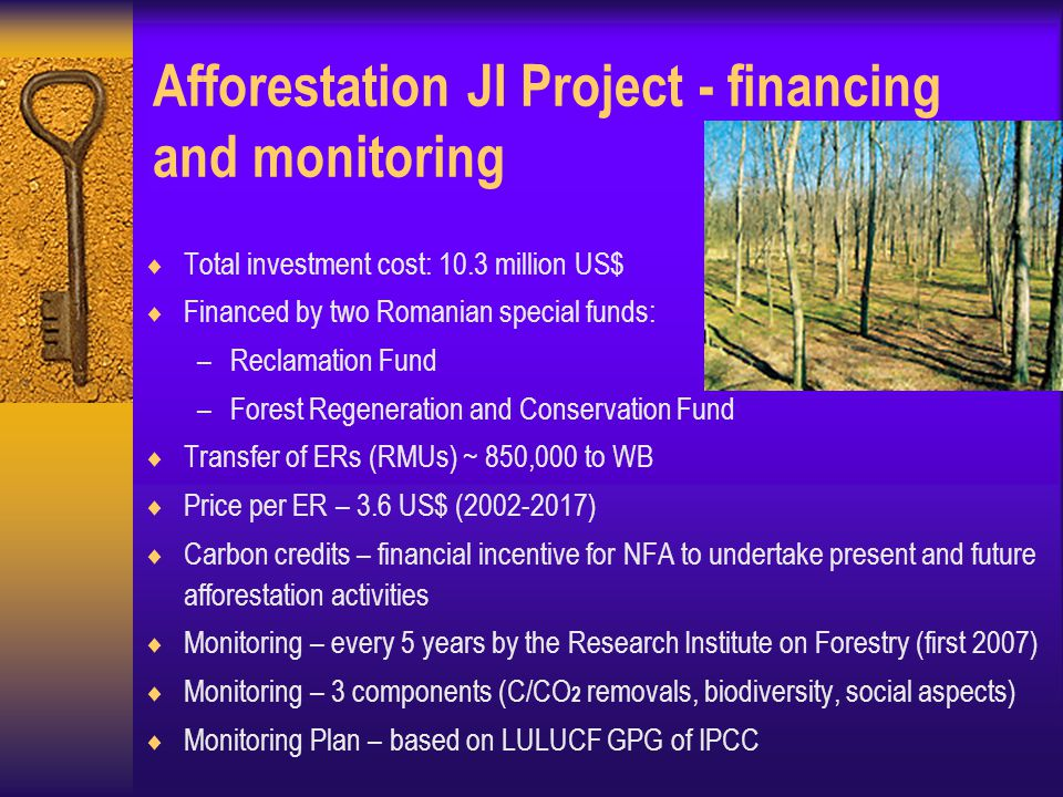 Afforestation JI Project - financing and monitoring  Total investment cost: 10.3 million US$  Financed by two Romanian special funds: –Reclamation Fund –Forest Regeneration and Conservation Fund  Transfer of ERs (RMUs) ~ 850,000 to WB  Price per ER – 3.6 US$ ( )  Carbon credits – financial incentive for NFA to undertake present and future afforestation activities  Monitoring – every 5 years by the Research Institute on Forestry (first 2007)  Monitoring – 3 components (C/CO 2 removals, biodiversity, social aspects)  Monitoring Plan – based on LULUCF GPG of IPCC