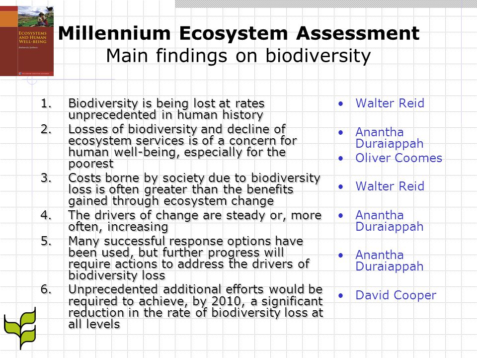 Millennium Ecosystem Assessment Main findings on biodiversity Walter Reid, Director, Millennium Assessment Secretariat Findings 1 and 4: Biodiversity loss and the drivers Status and trends in biodiversity: findings of the MA Anantha Duraiappah, IISD,Co-Chair for the Biodiversity Synthesis Findings 2, 3 and 5: Ecosystem services decline, cost and responses Biodiversity and human well-being