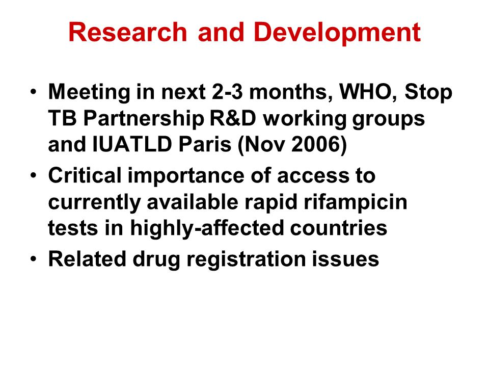 Research and Development Meeting in next 2-3 months, WHO, Stop TB Partnership R&D working groups and IUATLD Paris (Nov 2006) Critical importance of access to currently available rapid rifampicin tests in highly-affected countries Related drug registration issues