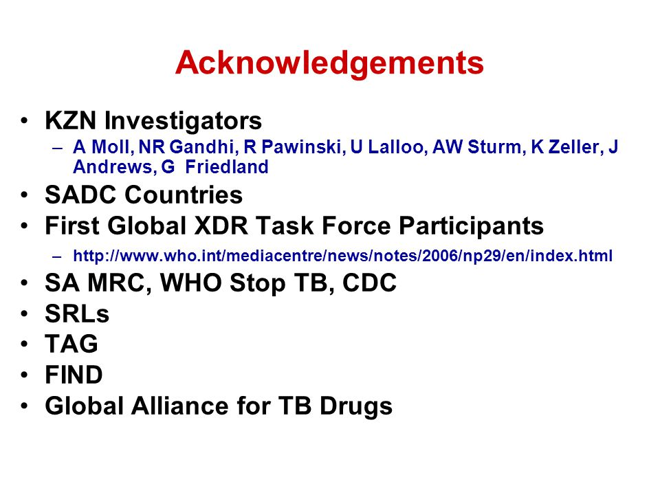 Acknowledgements KZN Investigators –A Moll, NR Gandhi, R Pawinski, U Lalloo, AW Sturm, K Zeller, J Andrews, G Friedland SADC Countries First Global XDR Task Force Participants –http://www.who.int/mediacentre/news/notes/2006/np29/en/index.html SA MRC, WHO Stop TB, CDC SRLs TAG FIND Global Alliance for TB Drugs