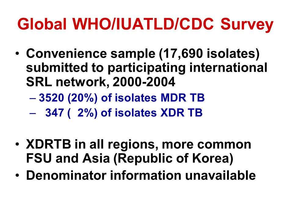 Global WHO/IUATLD/CDC Survey Convenience sample (17,690 isolates) submitted to participating international SRL network, 2000-2004 –3520 (20%) of isolates MDR TB – 347 ( 2%) of isolates XDR TB XDRTB in all regions, more common FSU and Asia (Republic of Korea) Denominator information unavailable