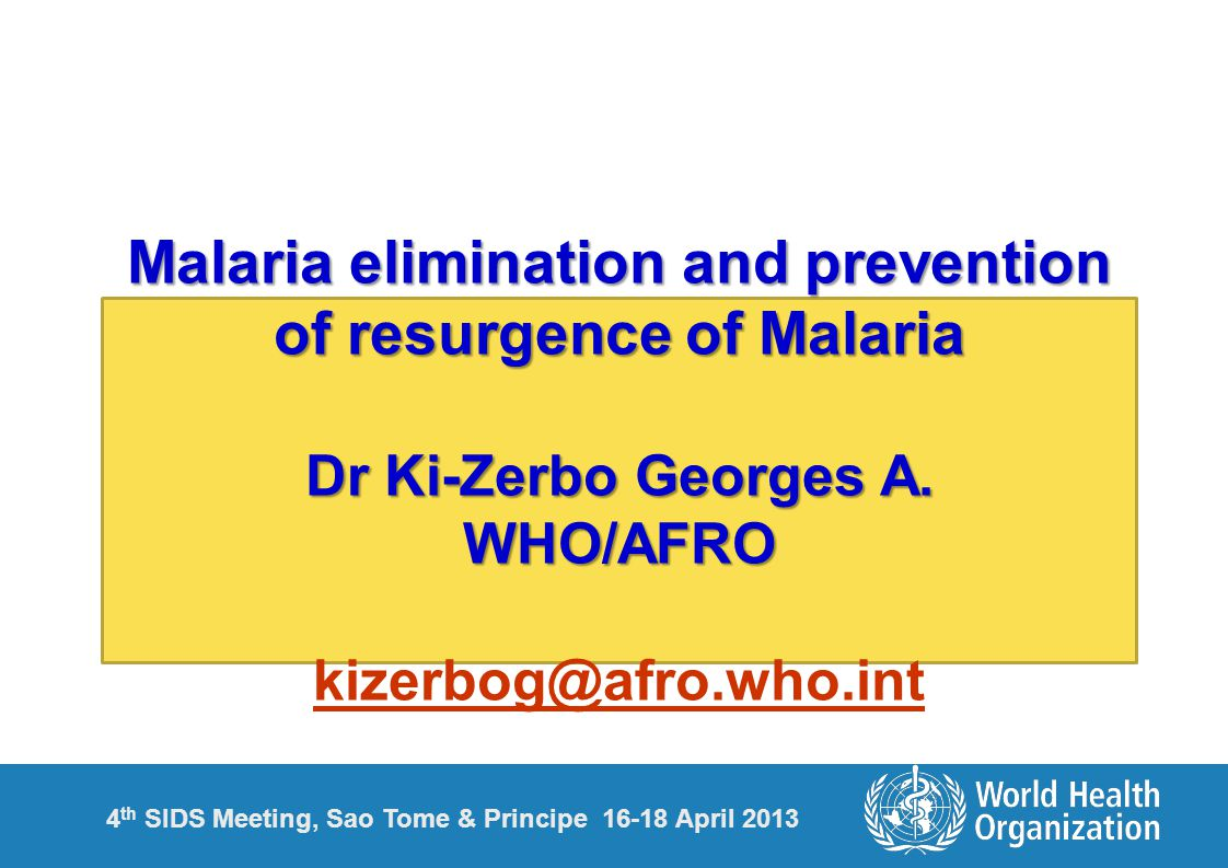 4 th SIDS Meeting, Sao Tome & Principe 16-18 April 2013 Malaria elimination and prevention of resurgence of Malaria Dr Ki-Zerbo Georges A.
