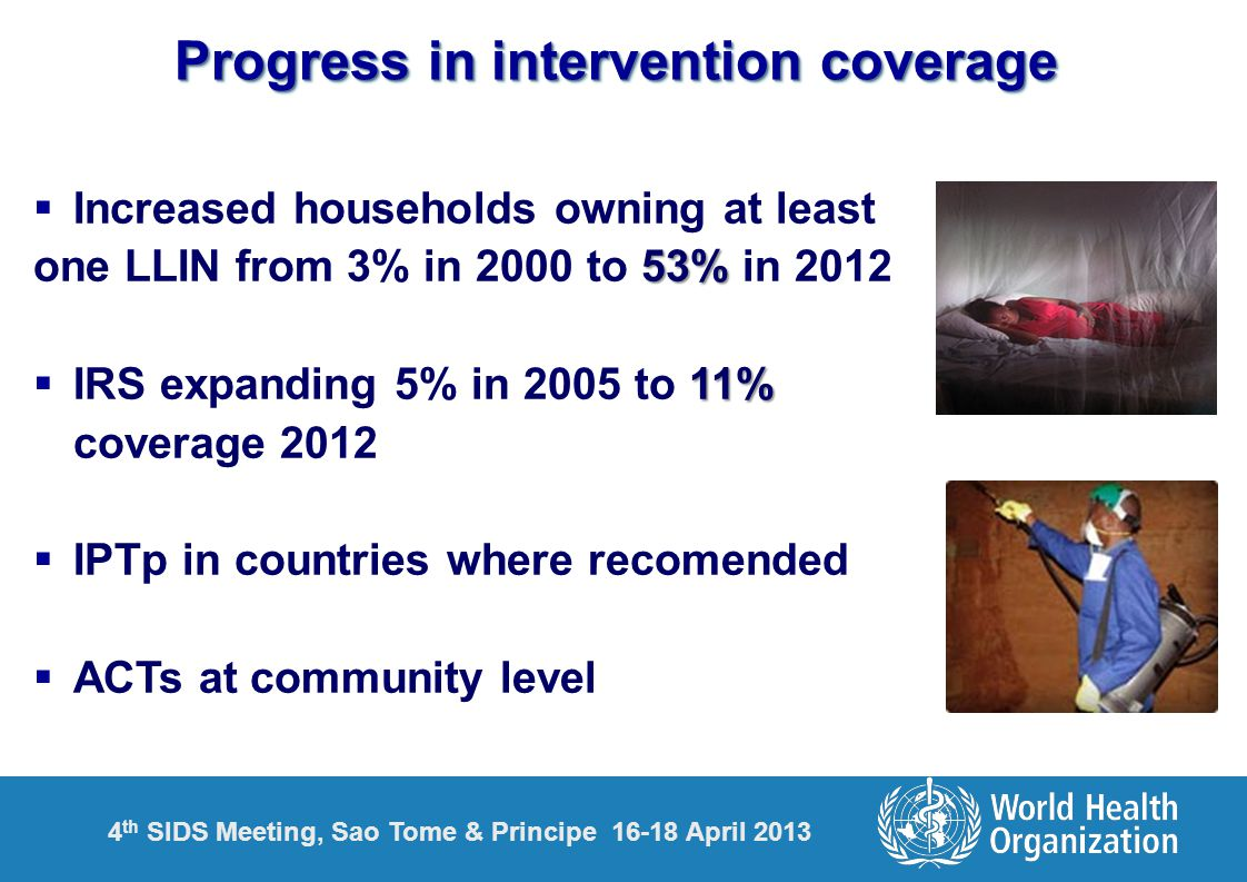 4 th SIDS Meeting, Sao Tome & Principe 16-18 April 2013 18 Progress in intervention coverage  Increased households owning at least 53% one LLIN from 3% in 2000 to 53% in 2012 11%  IRS expanding 5% in 2005 to 11% coverage 2012  IPTp in countries where recomended  ACTs at community level