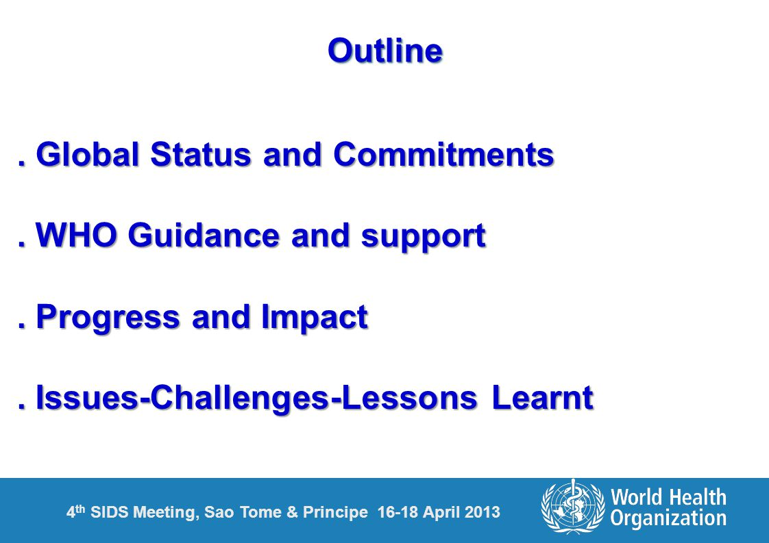 4 th SIDS Meeting, Sao Tome & Principe 16-18 April 2013OutlineOutline. Global Status and Commitments. WHO Guidance and support. Progress and Impact. I