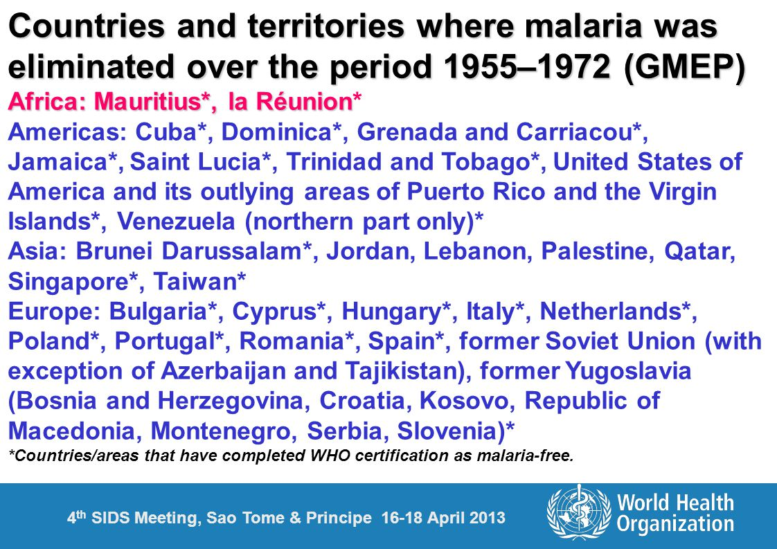 4 th SIDS Meeting, Sao Tome & Principe 16-18 April 2013 Countries and territories where malaria was eliminated over the period 1955–1972 (GMEP) Africa: Mauritius*, la Réunion Africa: Mauritius*, la Réunion* Americas: Cuba*, Dominica*, Grenada and Carriacou*, Jamaica*, Saint Lucia*, Trinidad and Tobago*, United States of America and its outlying areas of Puerto Rico and the Virgin Islands*, Venezuela (northern part only)* Asia: Brunei Darussalam*, Jordan, Lebanon, Palestine, Qatar, Singapore*, Taiwan* Europe: Bulgaria*, Cyprus*, Hungary*, Italy*, Netherlands*, Poland*, Portugal*, Romania*, Spain*, former Soviet Union (with exception of Azerbaijan and Tajikistan), former Yugoslavia (Bosnia and Herzegovina, Croatia, Kosovo, Republic of Macedonia, Montenegro, Serbia, Slovenia)* *Countries/areas that have completed WHO certification as malaria-free.