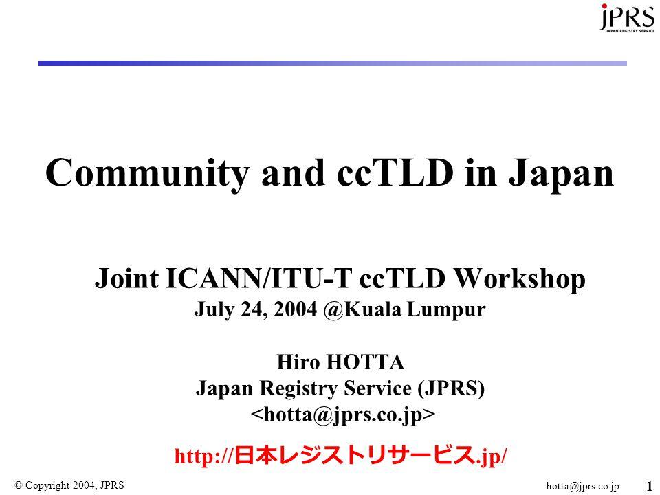 © Copyright 2004, JPRS hotta@jprs.co.jp 1 Community and ccTLD in Japan Joint ICANN/ITU-T ccTLD Workshop July 24, 2004 @Kuala Lumpur Hiro HOTTA Japan Registry Service (JPRS) http:// 日本レジストリサービス.jp/