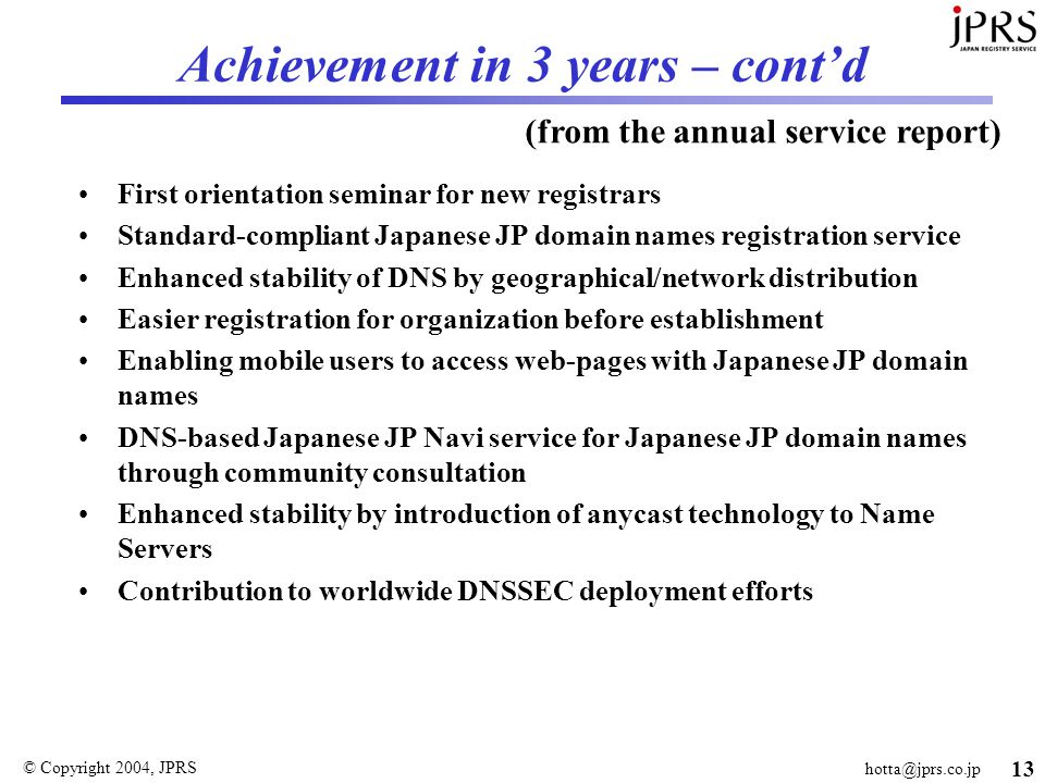 © Copyright 2004, JPRS 13 Achievement in 3 years – cont'd First orientation seminar for new registrars Standard-compliant Japanese JP domain names registration service Enhanced stability of DNS by geographical/network distribution Easier registration for organization before establishment Enabling mobile users to access web-pages with Japanese JP domain names DNS-based Japanese JP Navi service for Japanese JP domain names through community consultation Enhanced stability by introduction of anycast technology to Name Servers Contribution to worldwide DNSSEC deployment efforts (from the annual service report)