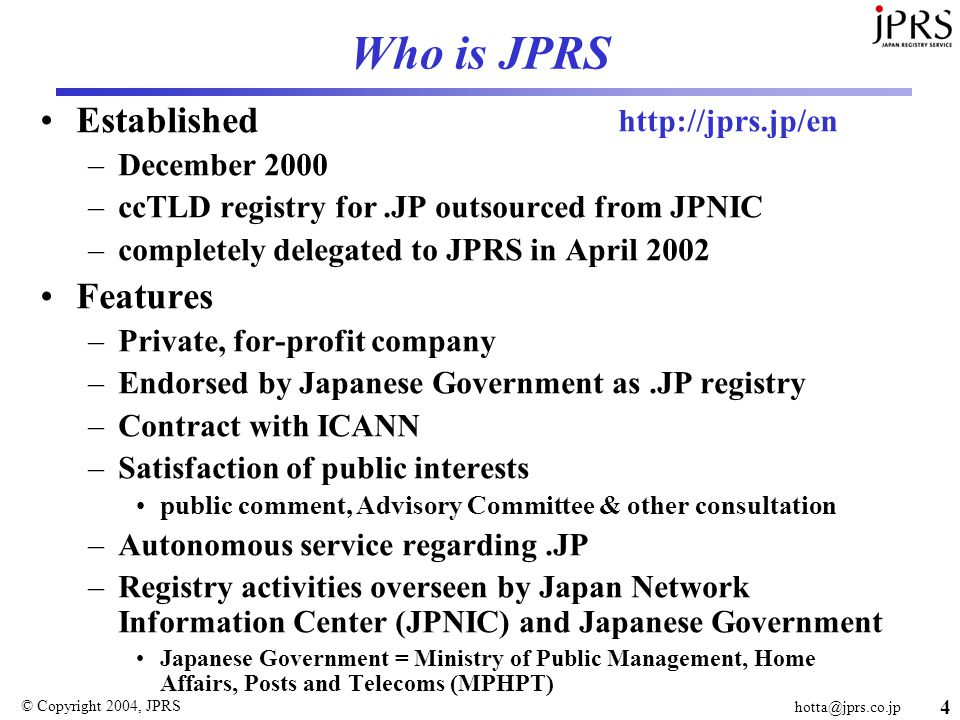 © Copyright 2004, JPRS 4 Who is JPRS Established –December 2000 –ccTLD registry for.JP outsourced from JPNIC –completely delegated to JPRS in April 2002 Features –Private, for-profit company –Endorsed by Japanese Government as.JP registry –Contract with ICANN –Satisfaction of public interests public comment, Advisory Committee & other consultation –Autonomous service regarding.JP –Registry activities overseen by Japan Network Information Center (JPNIC) and Japanese Government Japanese Government = Ministry of Public Management, Home Affairs, Posts and Telecoms (MPHPT)