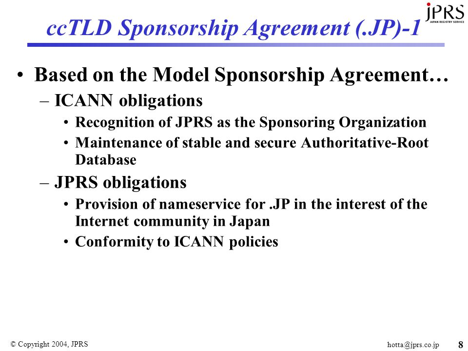 © Copyright 2004, JPRS 8 ccTLD Sponsorship Agreement (.JP)-1 Based on the Model Sponsorship Agreement… –ICANN obligations Recognition of JPRS as the Sponsoring Organization Maintenance of stable and secure Authoritative-Root Database –JPRS obligations Provision of nameservice for.JP in the interest of the Internet community in Japan Conformity to ICANN policies
